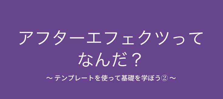 [10月末予定]アフターエフェクツってなんだ? 〜 テンプレートを使って基礎を学ぼう② 〜