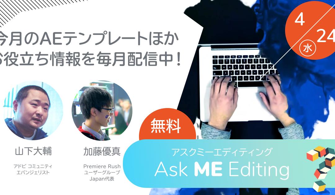 (日本語) [4月24日]Ask Me Editing(アスクミーエディティング) – 毎月配信中の動画クリエイター向けWeb配信